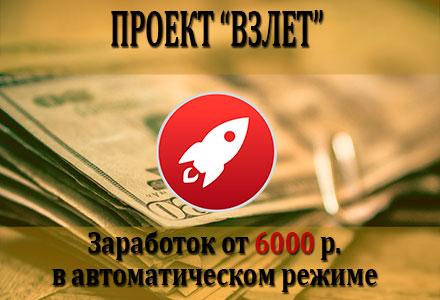 Проект Взлет. Заработок от 6000 р. в день в автоматическом режиме.