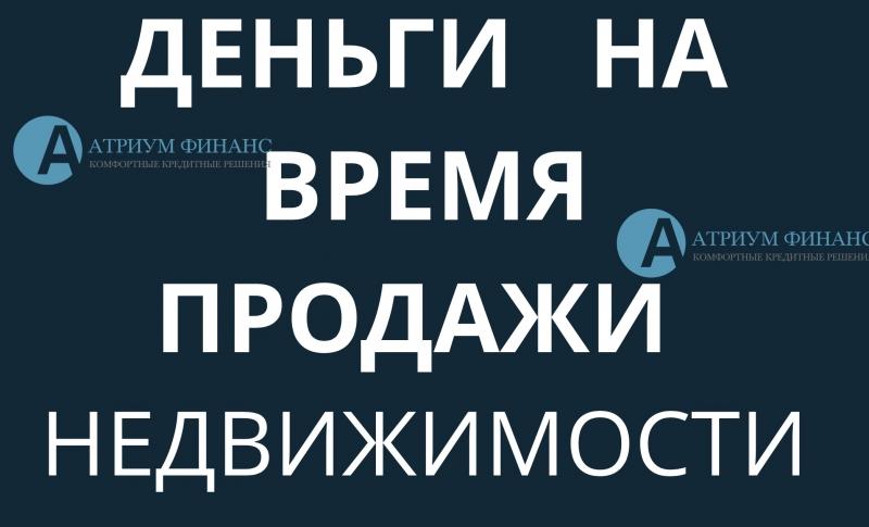 Выдаем займ на время продажи недвижимости в Москве и МО