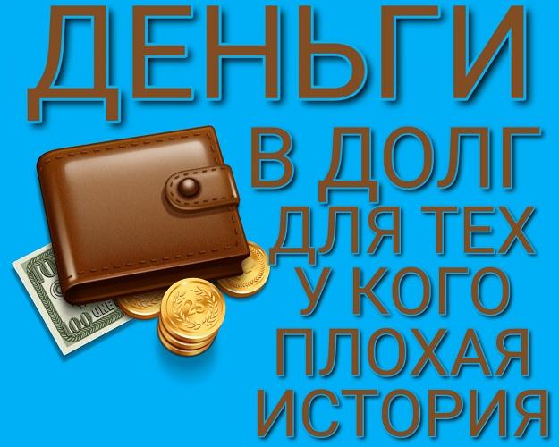 Деньги в долг, для тех у кого плохая история.